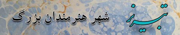 تبریز ، زادگاه هنر و محل تجلی هنرمندان بزرگ در حوزه های مختلف